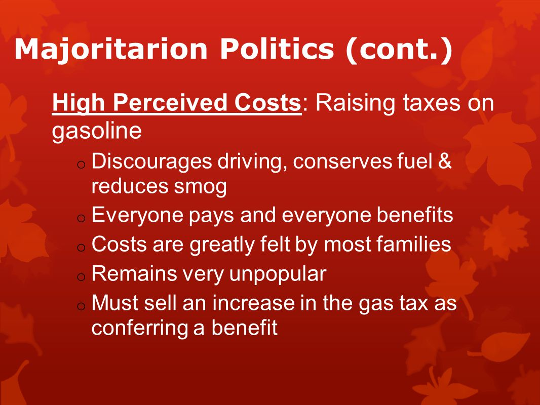 Majoritarion Politics (cont.) High Perceived Costs: Raising taxes on gasoline o Discourages driving, conserves fuel & reduces smog o Everyone pays and everyone benefits o Costs are greatly felt by most families o Remains very unpopular o Must sell an increase in the gas tax as conferring a benefit