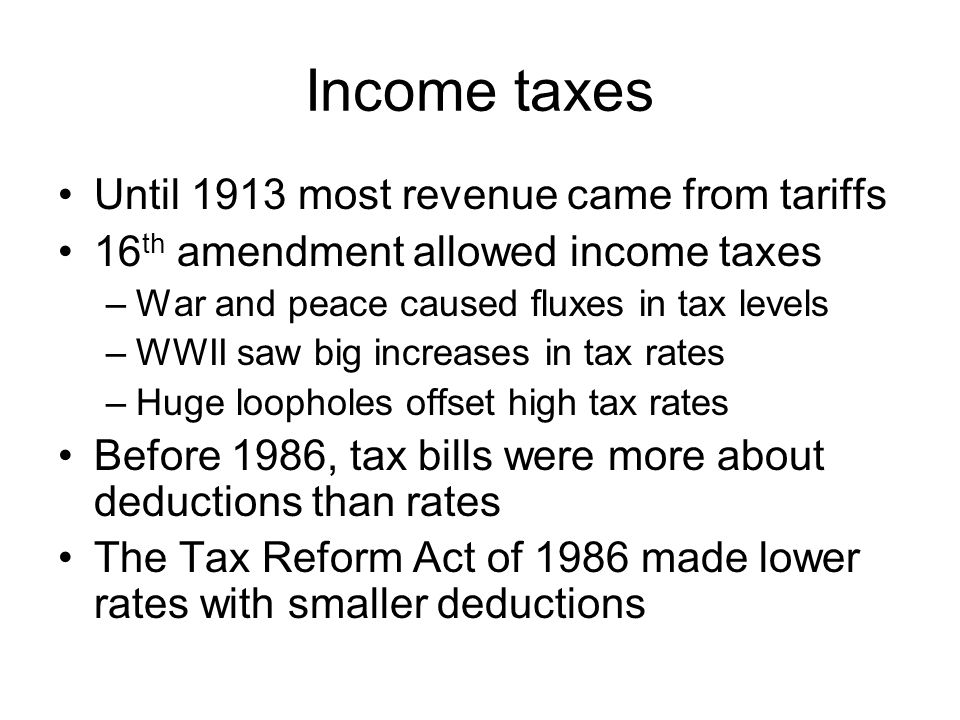 Income taxes Until 1913 most revenue came from tariffs 16 th amendment allowed income taxes –War and peace caused fluxes in tax levels –WWII saw big increases in tax rates –Huge loopholes offset high tax rates Before 1986, tax bills were more about deductions than rates The Tax Reform Act of 1986 made lower rates with smaller deductions