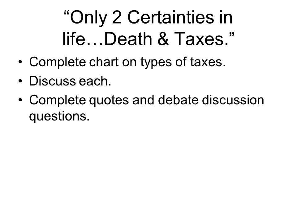 Only 2 Certainties in life…Death & Taxes. Complete chart on types of taxes.
