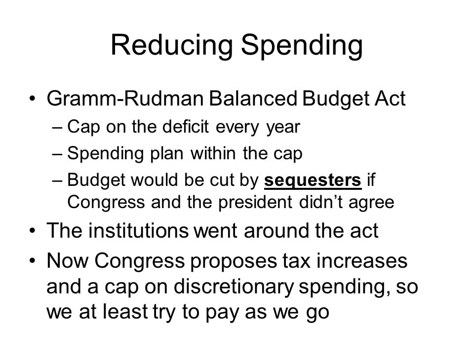 Reducing Spending Gramm-Rudman Balanced Budget Act –Cap on the deficit every year –Spending plan within the cap –Budget would be cut by sequesters if Congress and the president didn't agree The institutions went around the act Now Congress proposes tax increases and a cap on discretionary spending, so we at least try to pay as we go