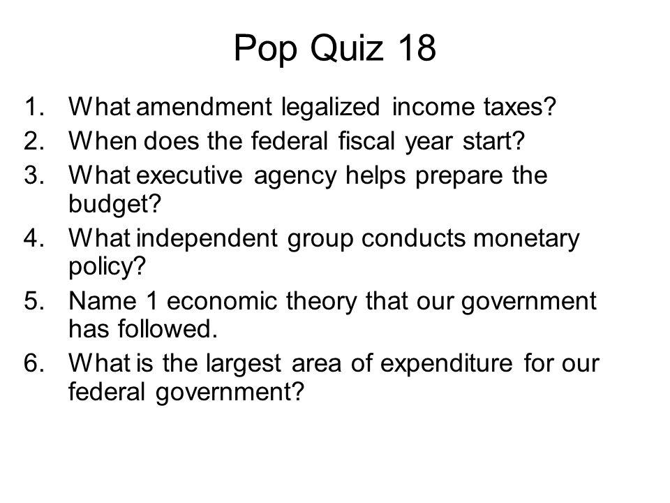 Pop Quiz 18 1.What amendment legalized income taxes.