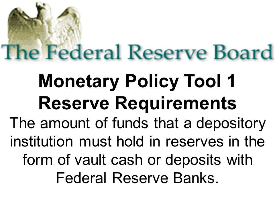 Monetary Policy Tool 1 Reserve Requirements The amount of funds that a depository institution must hold in reserves in the form of vault cash or deposits with Federal Reserve Banks.