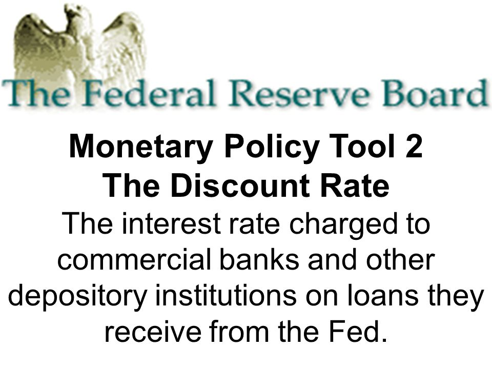 Monetary Policy Tool 2 The Discount Rate The interest rate charged to commercial banks and other depository institutions on loans they receive from the Fed.