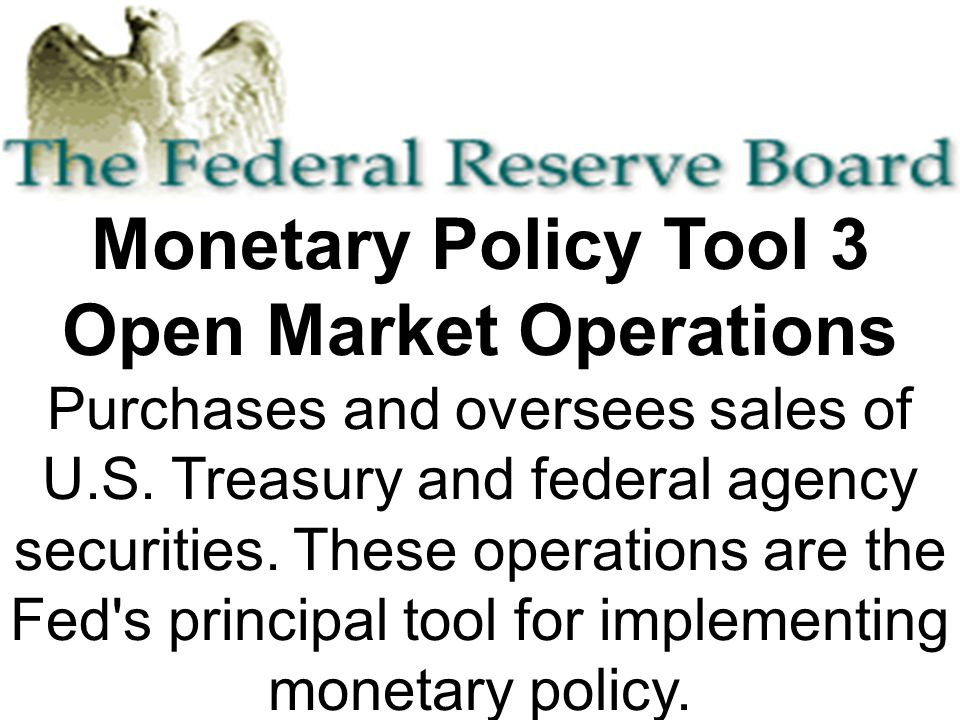 Monetary Policy Tool 3 Open Market Operations Purchases and oversees sales of U.S.