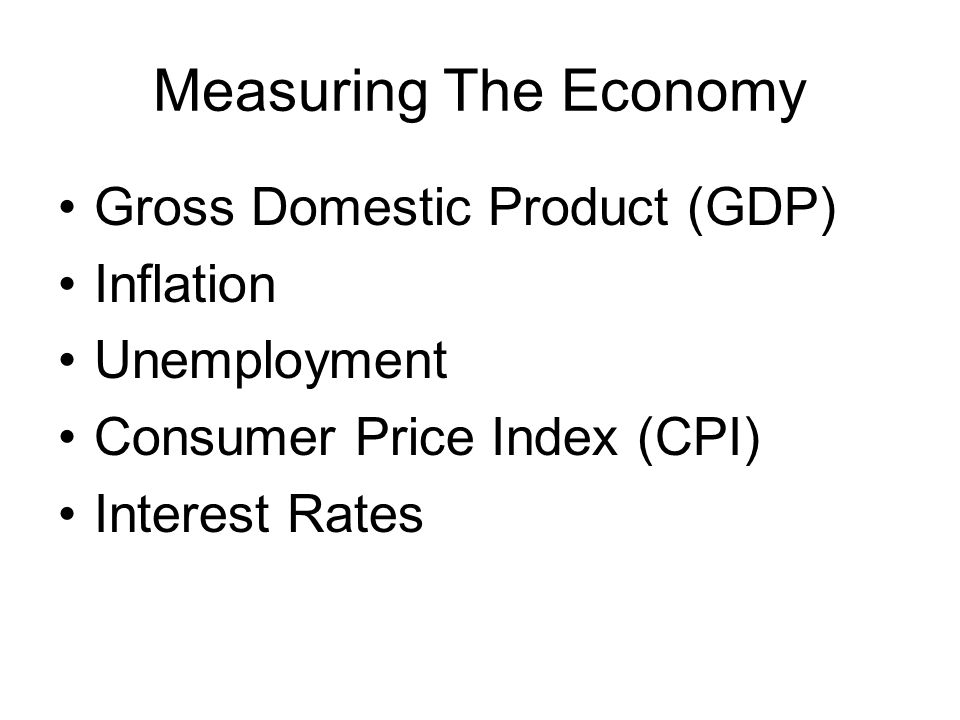Measuring The Economy Gross Domestic Product (GDP) Inflation Unemployment Consumer Price Index (CPI) Interest Rates