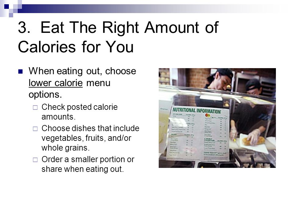 3.Eat The Right Amount of Calories for You When eating out, choose lower calorie menu options.