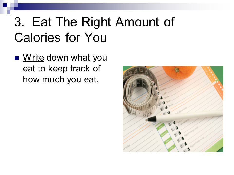 3. Eat The Right Amount of Calories for You Write down what you eat to keep track of how much you eat.