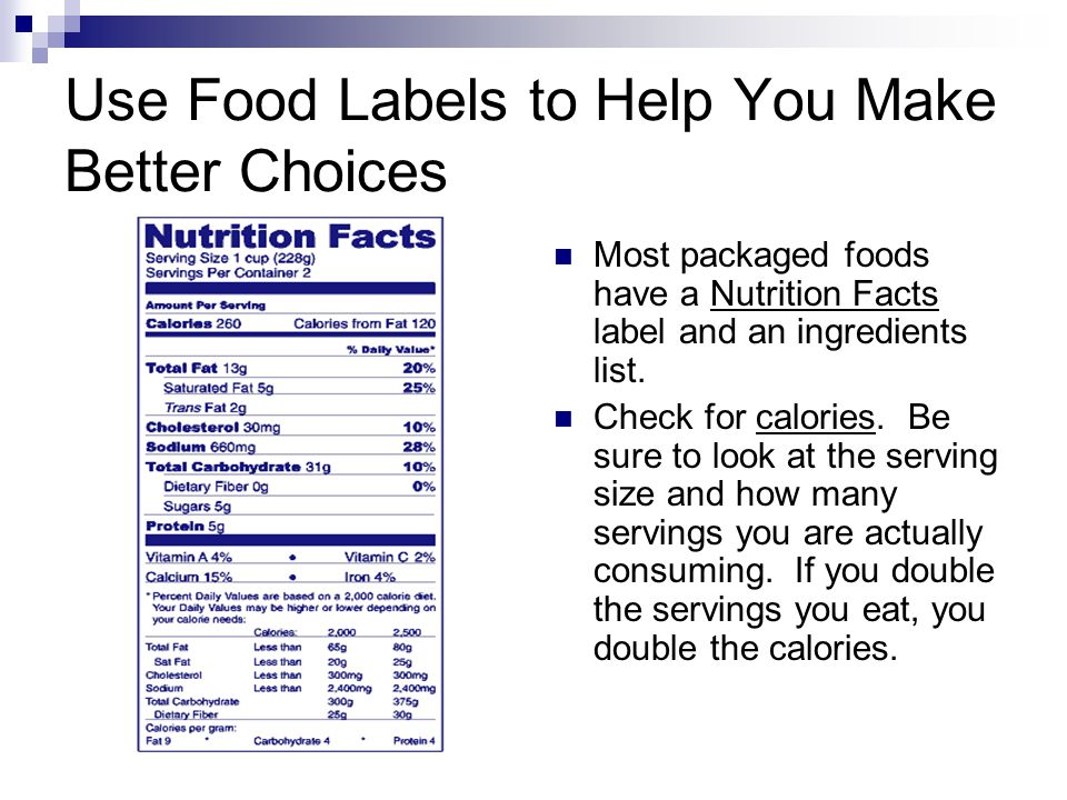 Use Food Labels to Help You Make Better Choices Most packaged foods have a Nutrition Facts label and an ingredients list.