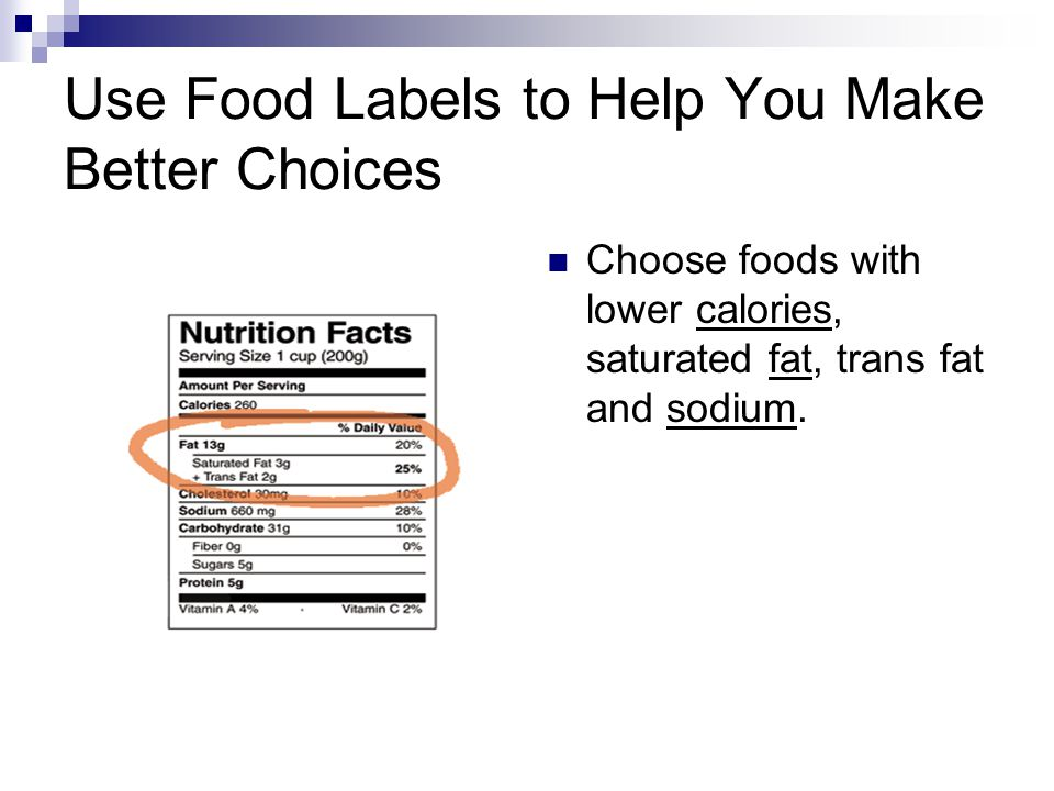 Use Food Labels to Help You Make Better Choices Choose foods with lower calories, saturated fat, trans fat and sodium.
