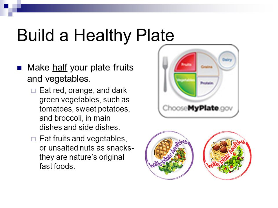 Build a Healthy Plate Make half your plate fruits and vegetables.  Eat red, orange, and dark- green vegetables, such as tomatoes, sweet potatoes, and