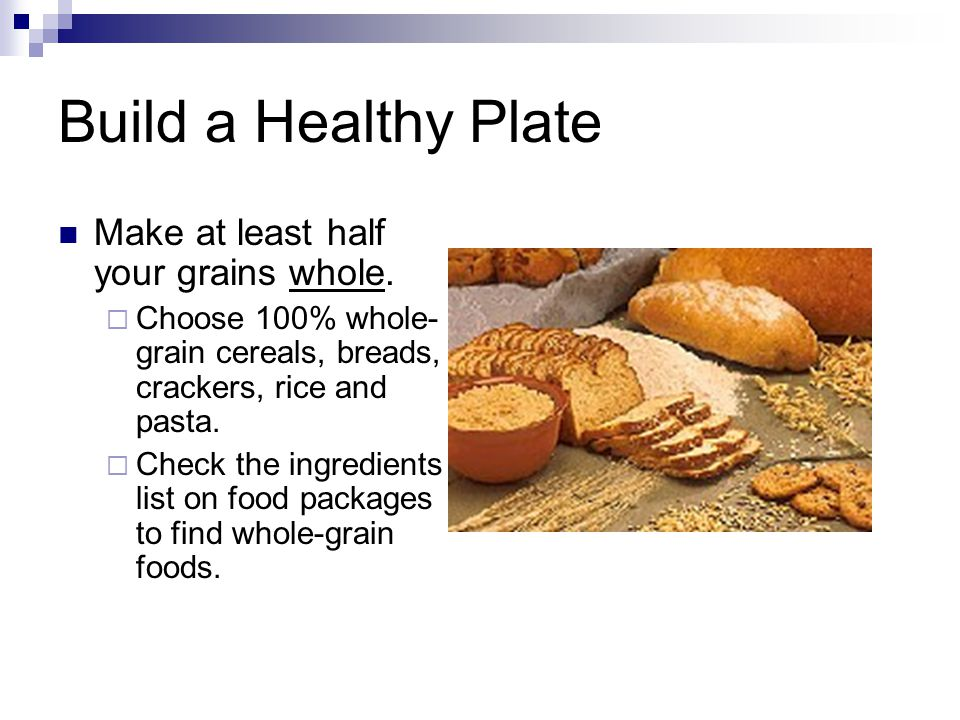 Build a Healthy Plate Make at least half your grains whole.