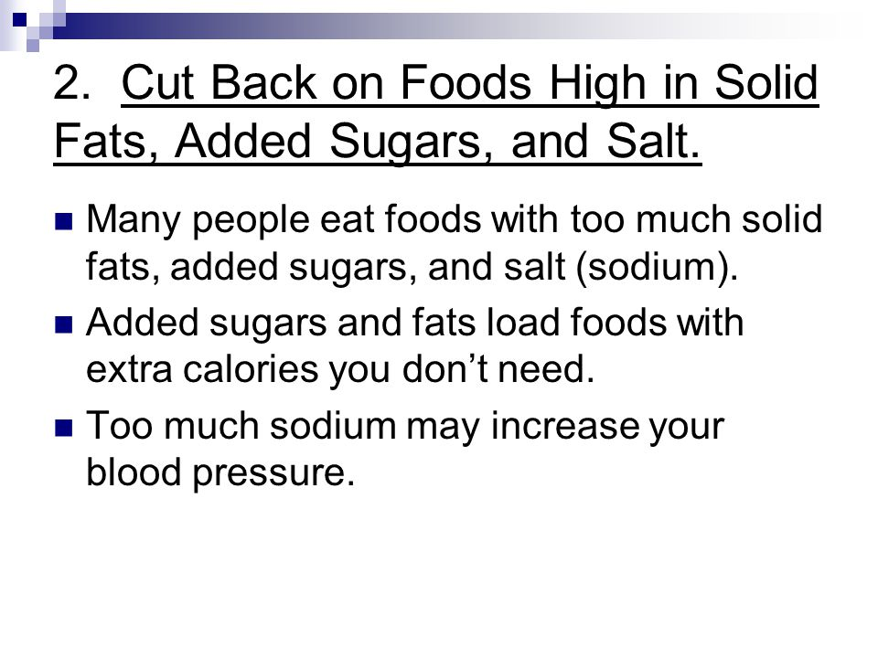 2. Cut Back on Foods High in Solid Fats, Added Sugars, and Salt. Many people eat foods with too much solid fats, added sugars, and salt (sodium). Adde