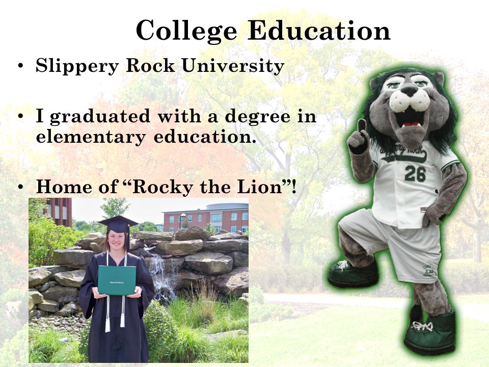 College Education Slippery Rock University I graduated with a degree in elementary education.