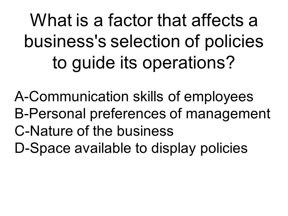 What is a factor that affects a business s selection of policies to guide its operations.
