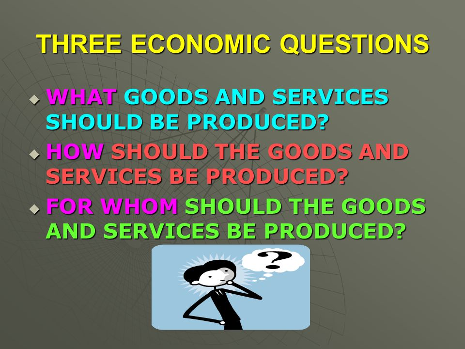 THREE ECONOMIC QUESTIONS  WHAT GOODS AND SERVICES SHOULD BE PRODUCED.