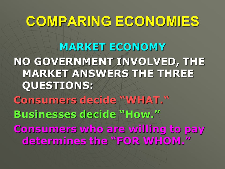 COMPARING ECONOMIES MARKET ECONOMY NO GOVERNMENT INVOLVED, THE MARKET ANSWERS THE THREE QUESTIONS: Consumers decide WHAT. Businesses decide How. Consumers who are willing to pay determines the FOR WHOM.