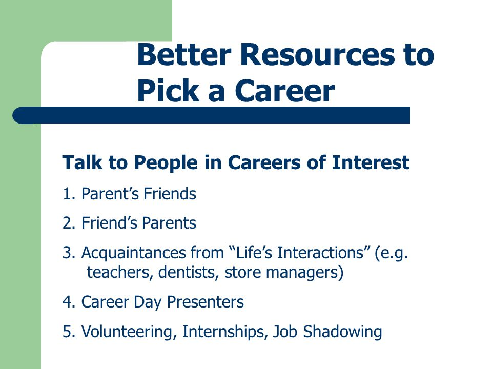 Better Resources to Pick a Career Free on-line resources 1.To clarify your interest/fit with various careers 2.To compare your personal skills/strengths against those required by various careers 3.To determine which careers offer the most opportunity 4.To develop your list of careers for consideration 5.To learn about the nature of work, education requirements, job outlook, earnings, etc.