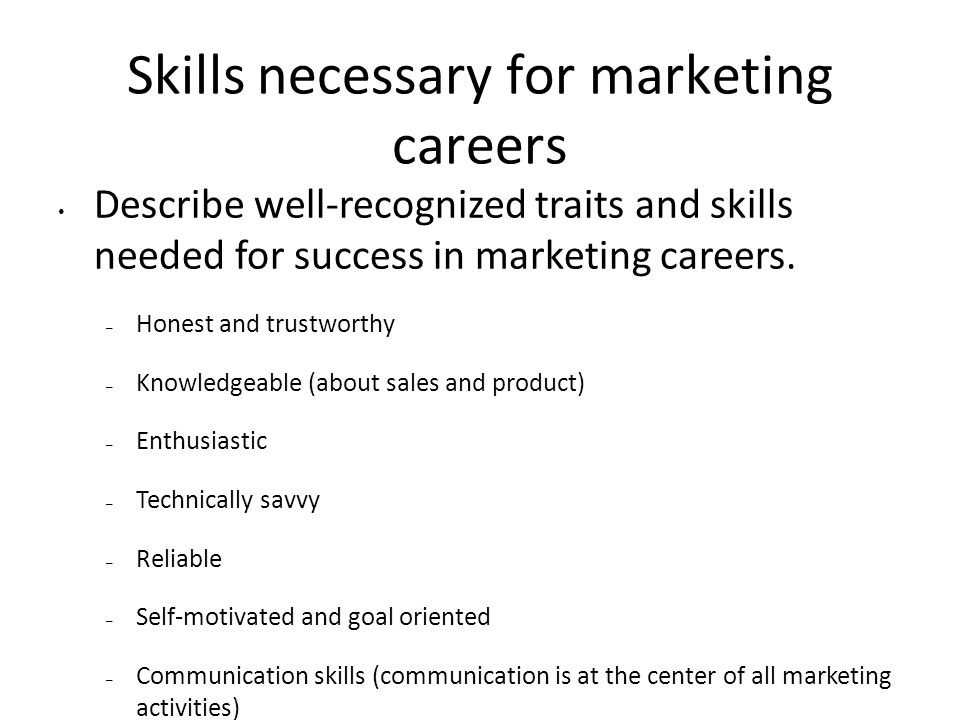 Skills necessary for marketing careers Describe well-recognized traits and skills needed for success in marketing careers.