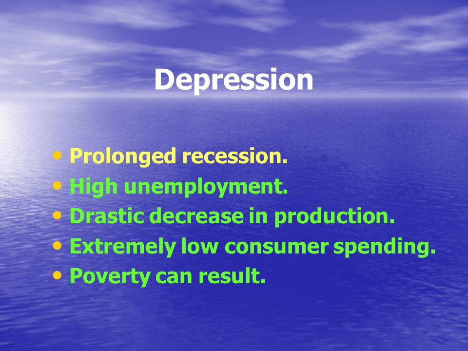 Depression Prolonged recession. High unemployment.