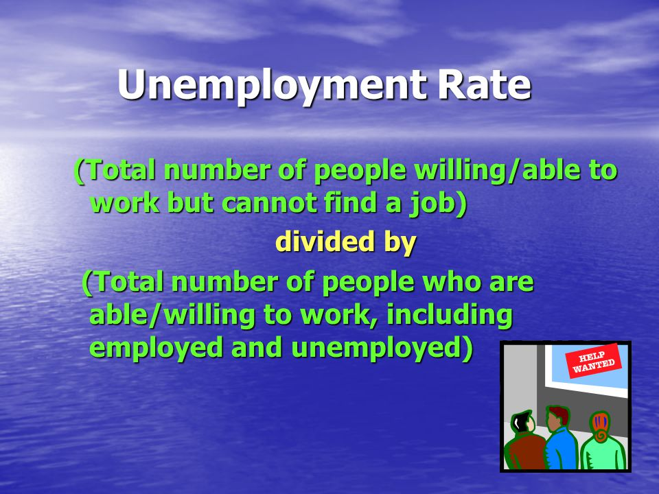 Unemployment Rate (Total number of people willing/able to work but cannot find a job) divided by (Total number of people who are able/willing to work, including employed and unemployed) (Total number of people who are able/willing to work, including employed and unemployed)