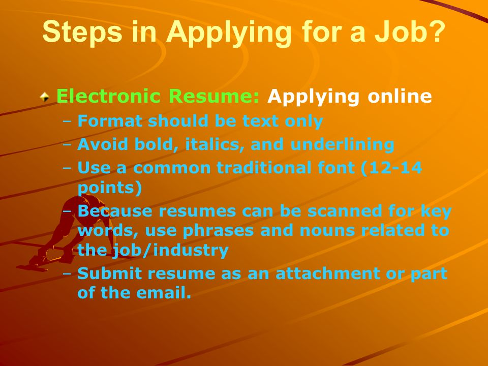 Electronic Resume: Applying online – –Format should be text only – –Avoid bold, italics, and underlining – –Use a common traditional font (12-14 points) – –Because resumes can be scanned for key words, use phrases and nouns related to the job/industry – –Submit resume as an attachment or part of the email.