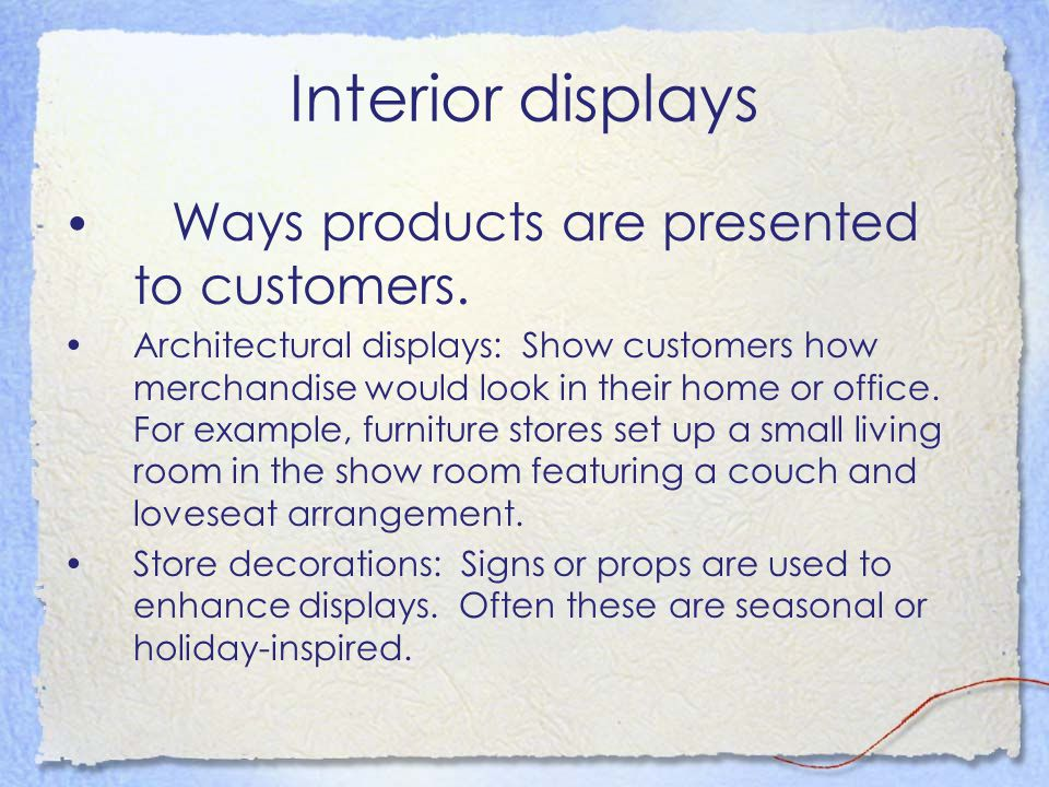 Interior displays Ways products are presented to customers. Architectural displays: Show customers how merchandise would look in their home or office.