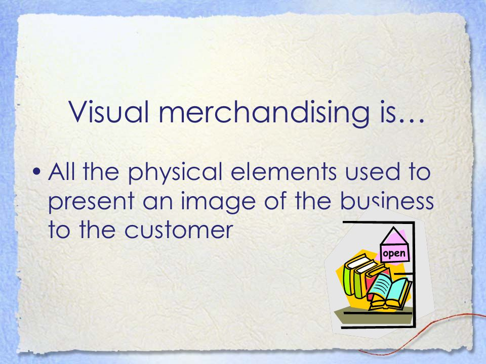 Visual merchandising is… All the physical elements used to present an image of the business to the customer