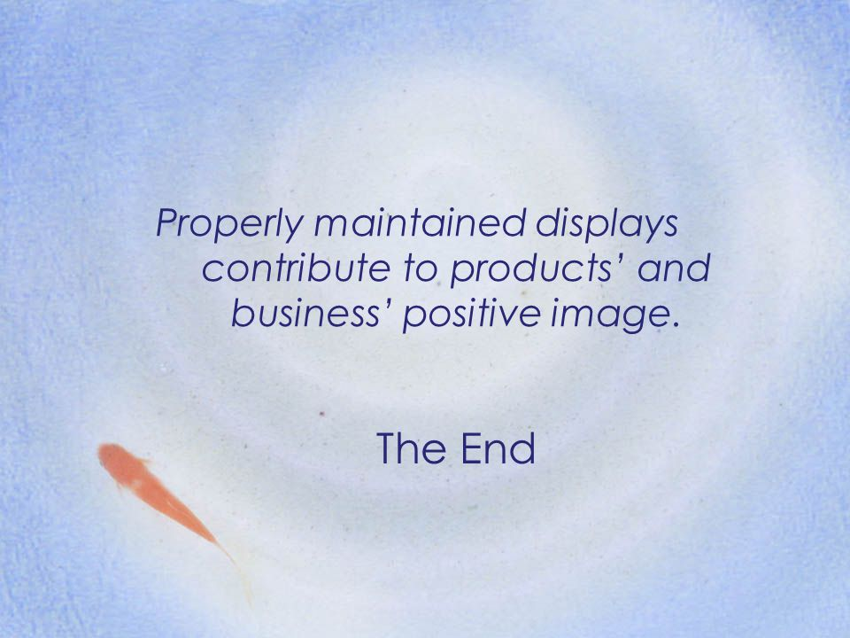 Properly maintained displays contribute to products' and business' positive image. The End