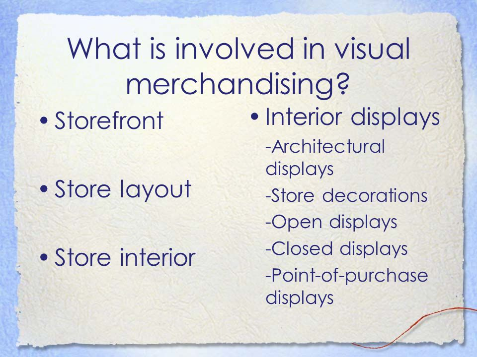 What is involved in visual merchandising? Storefront Store layout Store interior Interior displays -Architectural displays -Store decorations -Open di