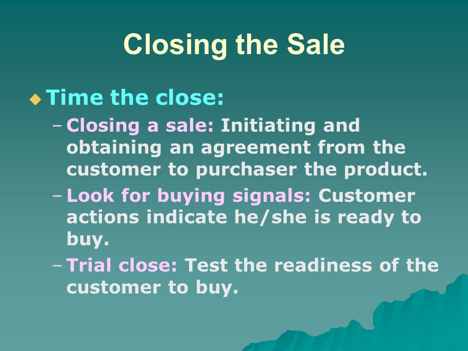 Closing the Sale   Time the close: – –Closing a sale: Initiating and obtaining an agreement from the customer to purchaser the product. – –Look for