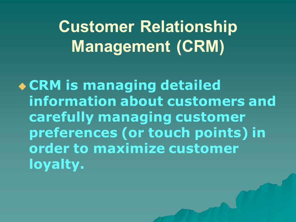 Customer Relationship Management (CRM)   CRM is managing detailed information about customers and carefully managing customer preferences (or touch