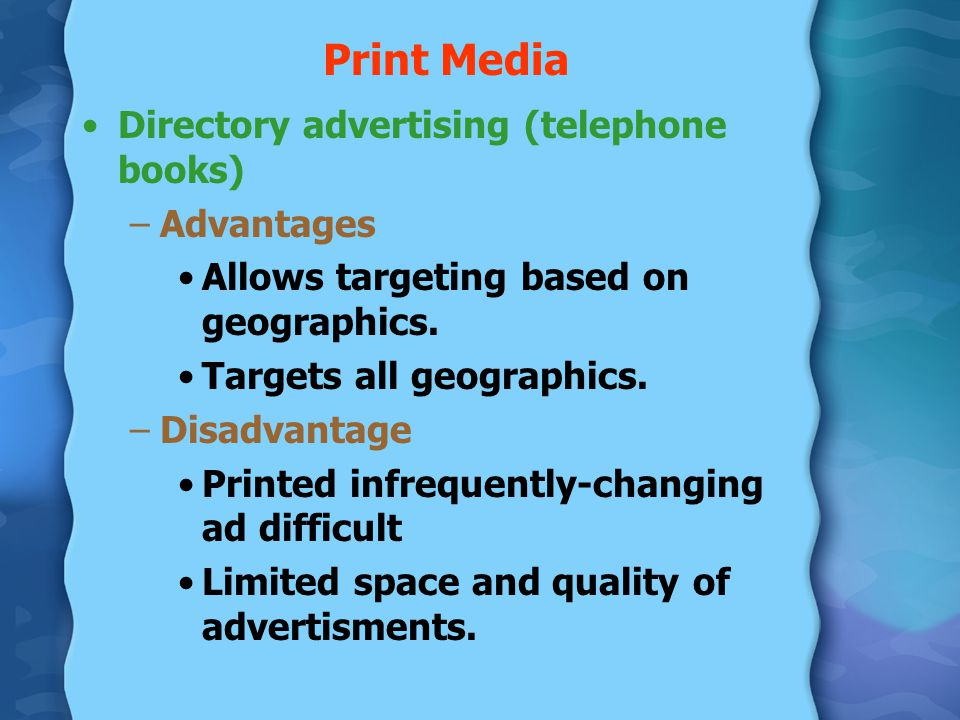Print Media Directory advertising (telephone books) –Advantages Allows targeting based on geographics. Targets all geographics. –Disadvantage Printed