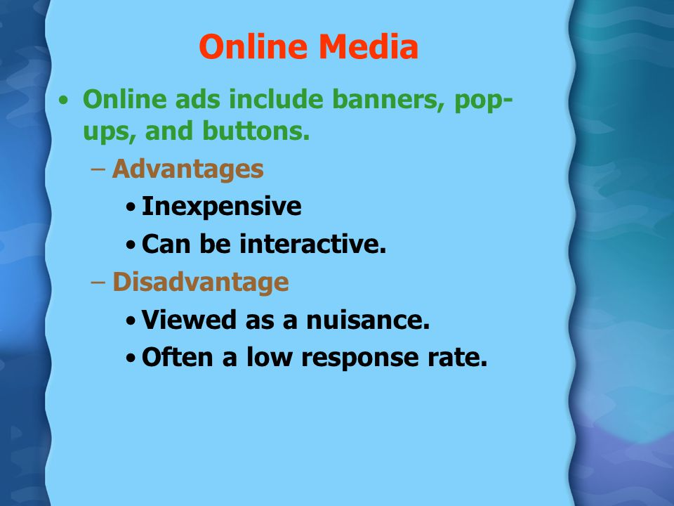 Online Media Online ads include banners, pop- ups, and buttons. –Advantages Inexpensive Can be interactive. –Disadvantage Viewed as a nuisance. Often