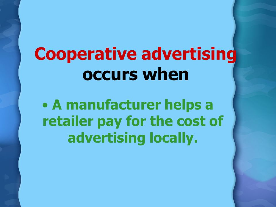 Cooperative advertising occurs when A manufacturer helps a retailer pay for the cost of advertising locally.