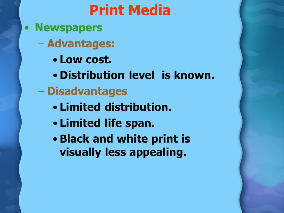 Print Media Newspapers –Advantages: Low cost. Distribution level is known. –Disadvantages Limited distribution. Limited life span. Black and white pri