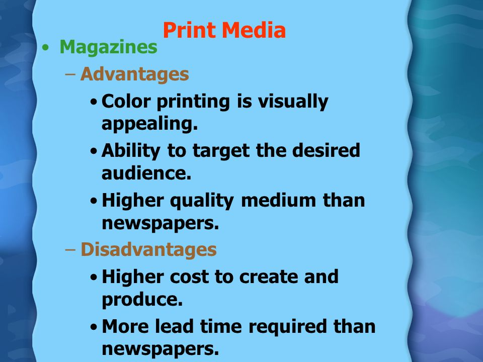 Print Media Magazines –Advantages Color printing is visually appealing. Ability to target the desired audience. Higher quality medium than newspapers.