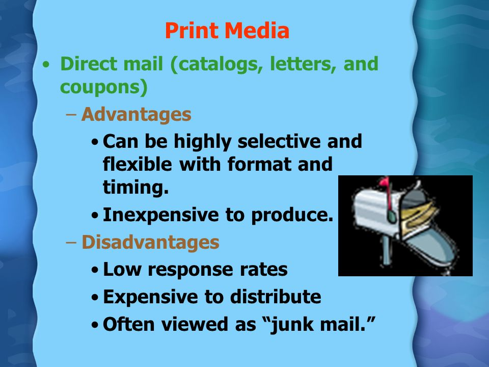 Print Media Direct mail (catalogs, letters, and coupons) –Advantages Can be highly selective and flexible with format and timing. Inexpensive to produ