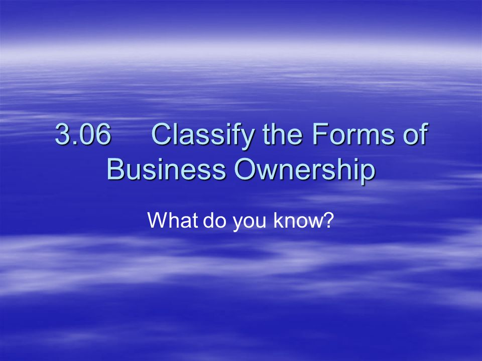 3.06Classify the Forms of Business Ownership What do you know?