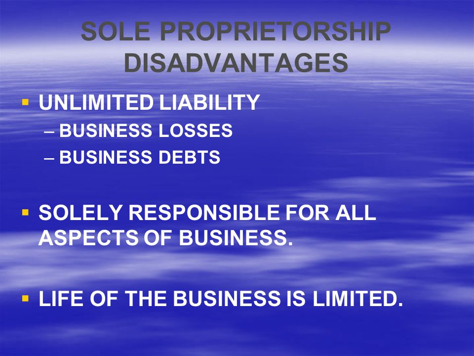 SOLE PROPRIETORSHIP DISADVANTAGES   UNLIMITED LIABILITY – –BUSINESS LOSSES – –BUSINESS DEBTS   SOLELY RESPONSIBLE FOR ALL ASPECTS OF BUSINESS.