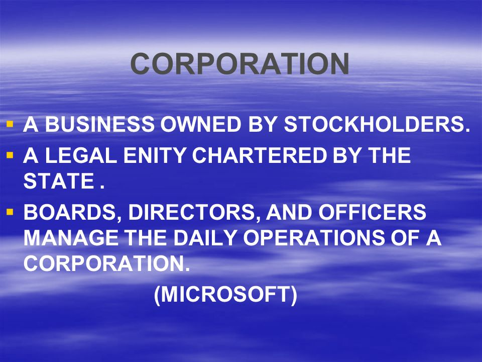 CORPORATION   A BUSINESS OWNED BY STOCKHOLDERS.  A LEGAL ENITY CHARTERED BY THE STATE.