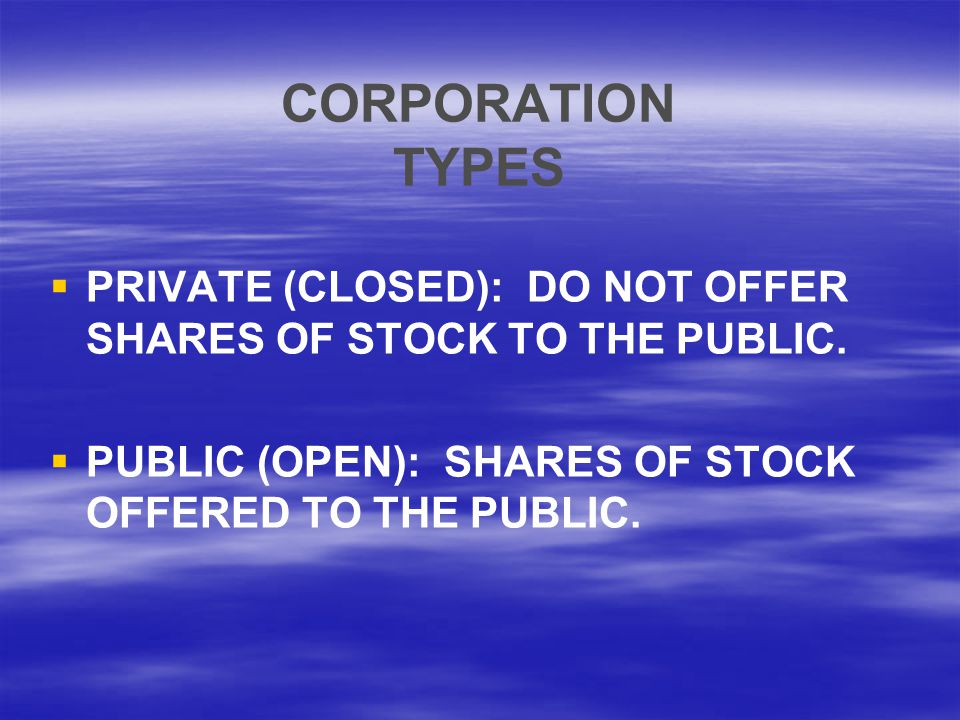 CORPORATION TYPES   PRIVATE (CLOSED): DO NOT OFFER SHARES OF STOCK TO THE PUBLIC.