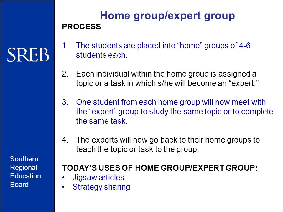 """Southern Regional Education Board Home group/expert group PROCESS 1.The students are placed into """"home"""" groups of 4-6 students each. 2.Each individual"""