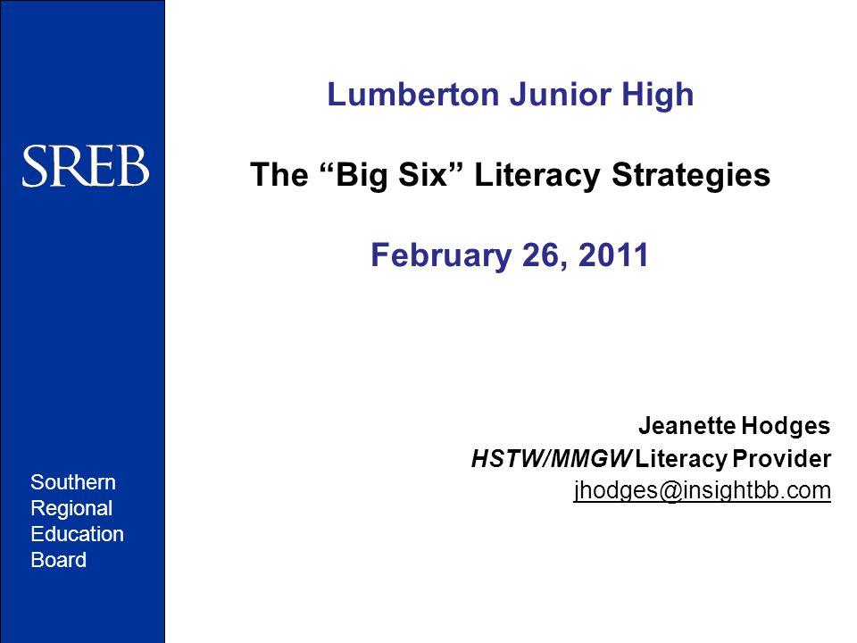 Southern Regional Education Board Lumberton Junior High The Big Six Literacy Strategies February 26, 2011 Jeanette Hodges HSTW/MMGW Literacy Provider jhodges@insightbb.com
