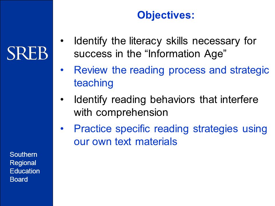 """Southern Regional Education Board Objectives: Identify the literacy skills necessary for success in the """"Information Age"""" Review the reading process a"""