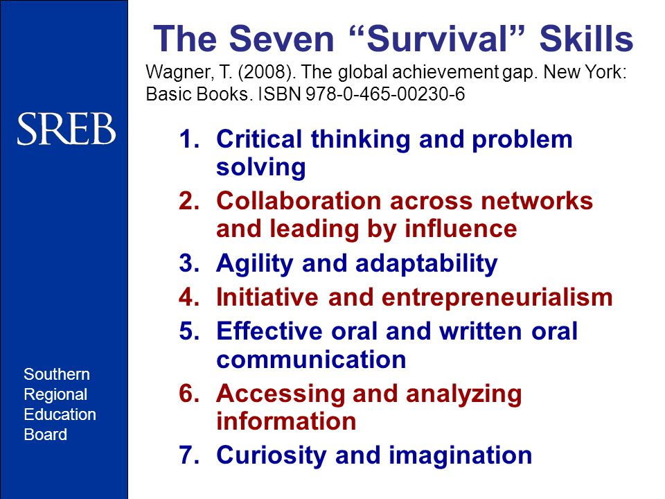 """Southern Regional Education Board The Seven """"Survival"""" Skills Wagner, T. (2008). The global achievement gap. New York: Basic Books. ISBN 978-0-465-002"""