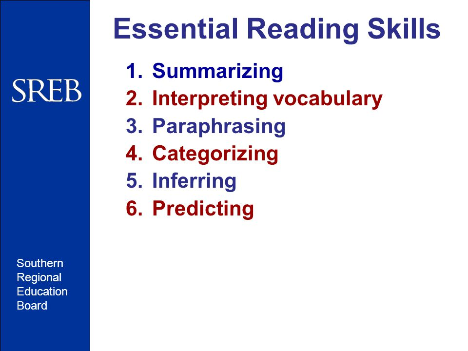 Southern Regional Education Board Essential Reading Skills 1.Summarizing 2.Interpreting vocabulary 3.Paraphrasing 4.Categorizing 5.Inferring 6.Predicting