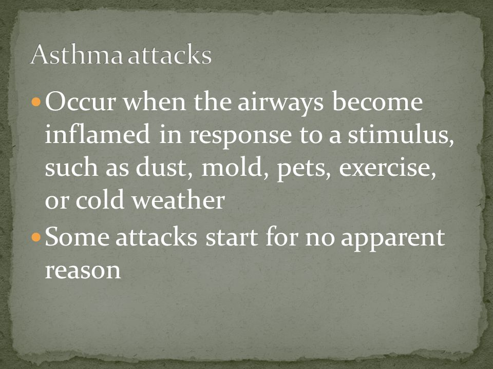 Occur when the airways become inflamed in response to a stimulus, such as dust, mold, pets, exercise, or cold weather Some attacks start for no appare