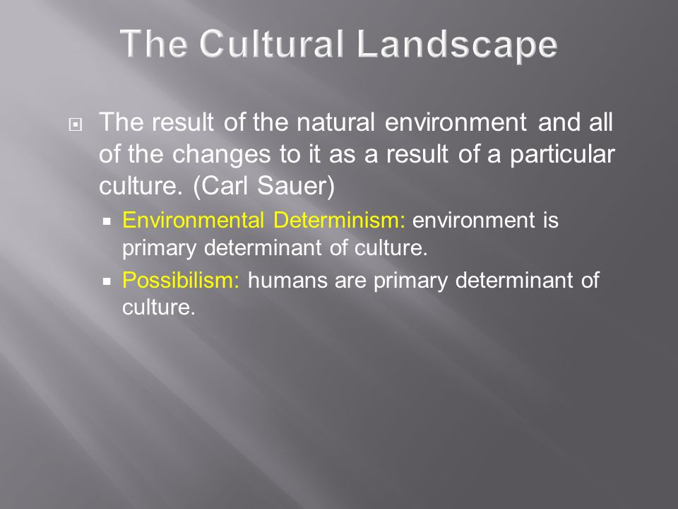 The Cultural Landscape  The result of the natural environment and all of the changes to it as a result of a particular culture.