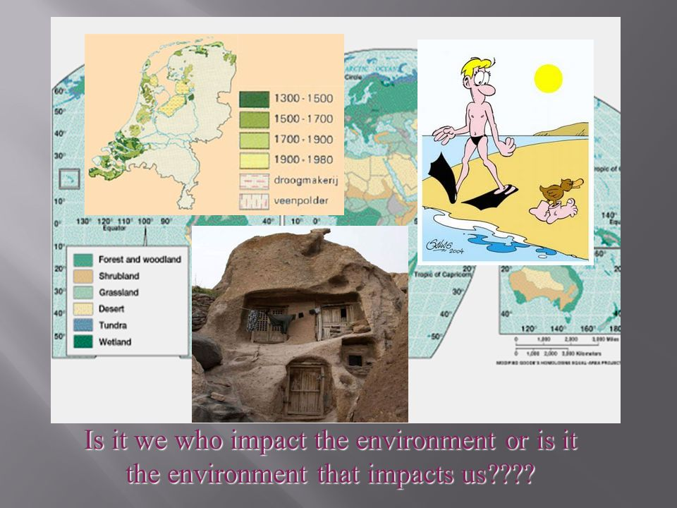 Is it we who impact the environment or is it the environment that impacts us????