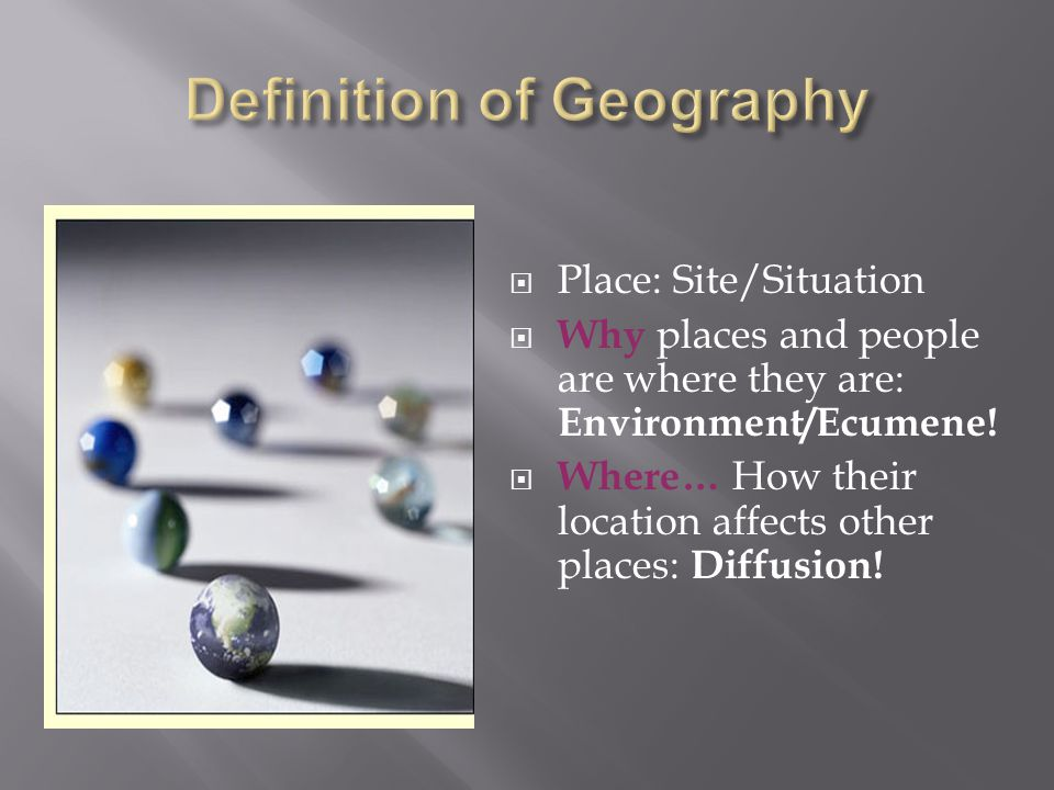  Place: Site/Situation  Why places and people are where they are: Environment/Ecumene.